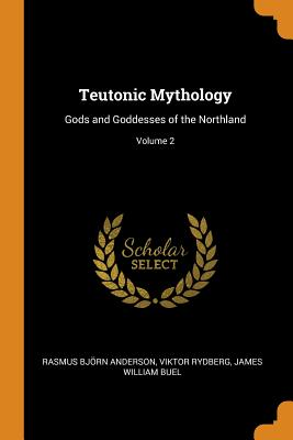 Teutonic Mythology: Gods and Goddesses of the Northland; Volume 2 - Anderson, Rasmus Bjorn, and Rydberg, Viktor, and Buel, James William