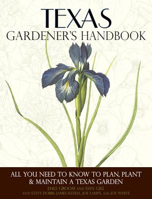 Texas Gardener's Handbook: All You Need to Know to Plan, Plant & Maintain a Texas Garden - Groom, Dale, and Gill, Dan, and Dobbs, Steve, Dr.