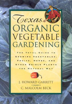 Texas Organic Vegetable Gardening: The Total Guide to Growing Vegetables, Fruits, Herbs, and Other Edible Plants the Natural Way - Garrett, J Howard, and Garrett, Howard J, and Beck, Malcolm C