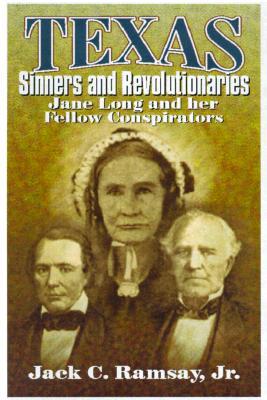 Texas Sinners & Revolutionaries: Jane Long and Her Fellow Conspirators - Ramsay, Jack C