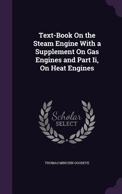 Text-Book on the Steam Engine with a Supplement on Gas Engines and Part II, on Heat Engines - Goodeve, Thomas Minchin