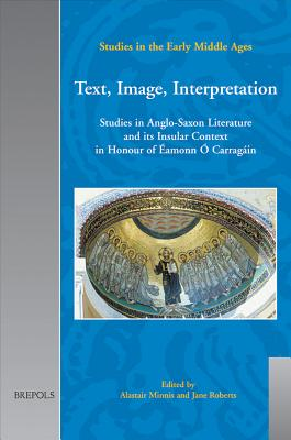 Text, Image, Interpretation: Studies in Anglo-Saxon Literature and its Insular Context in Honour of aEamonn aO Carragaain - Minnis, Alastair (Editor), and Roberts, Jane (Editor)