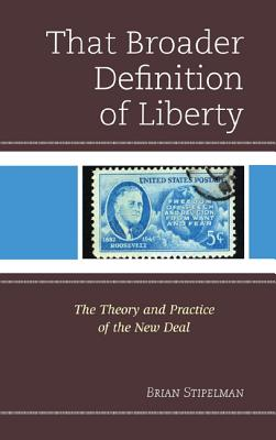 That Broader Definition of Liberty: The Theory and Practice of the New Deal - Stipelman, Brian