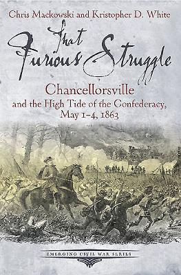 That Furious Struggle: Chancellorsville and the High Tide of the Confederacy, May 1-4, 1863 - Mackowski, Christopher, and White, Kristopher