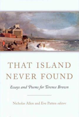 That Island Never Found: Essays and Poems for Terence Brown - Allen, Nicholas (Editor), and Patten, Eve (Editor)