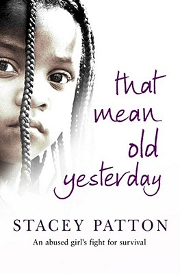 That Mean Old Yesterday: An Abused Girl's Fight for Survival - Patton, Stacey