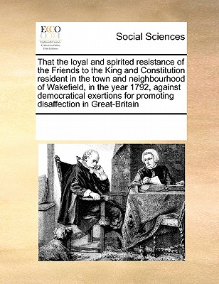 That the Loyal and Spirited Resistance of the Friends to the King and Constitution Resident in the Town and Neighbourhood of Wakefield, in the Year 1792, Against Democratical Exertions for Promoting Disaffection in Great-Britain - Multiple Contributors