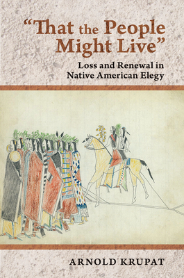 That the People Might Live: Loss and Renewal in Native American Elegy - Krupat, Arnold