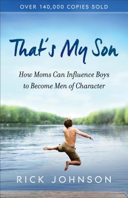 That's My Son: How Moms Can Influence Boys to Become Men of Character - Johnson, Rick, Dr.
