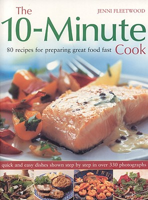 The 10-Minute Cook: 80 Recipes for Preparing Great Food Fast - Fleetwood, Jenni