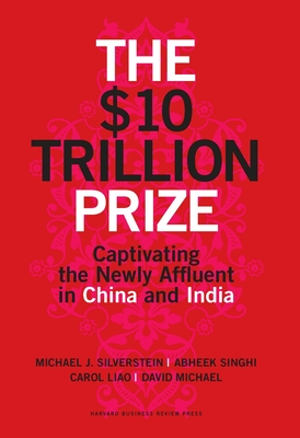 The $10 Trillion Prize: Captivating the Newly Affluent in China and India - Silverstein, Michael J, and Singhi, Abheek, and Liao, Carol