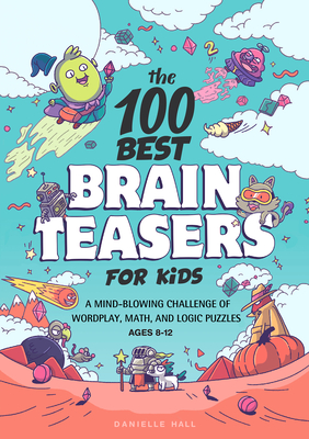 The 100 Best Brain Teasers for Kids: A Mind-Blowing Challenge of Wordplay, Math, and Logic Puzzles - Hall, Danielle