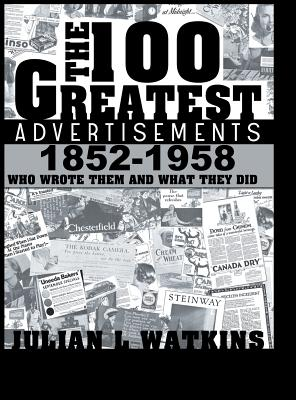 The 100 Greatest Advertisements 1852-1958: Who Wrote Them and What They Did - Watkins, Julian
