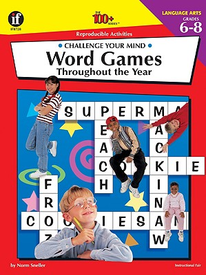 The 100+ Series Word Games Throughout the Year, Grades 6-8: Challenge Your Mind - Sneller, Norm, and School Specialty Publishing, and Carson-Dellosa Publishing