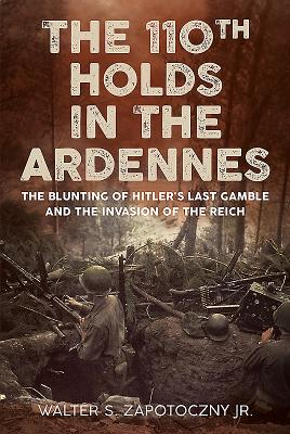 The 110th Holds in the Ardennes: The Blunting of Hitler's Last Gamble and the Invasion of the Reich - Zapotoczny, Walter S.