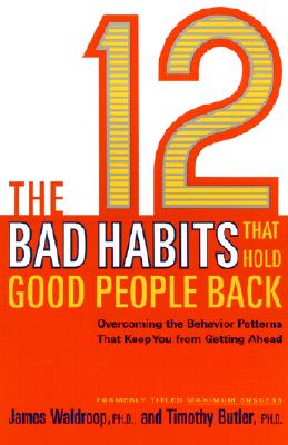 The 12 Bad Habits That Hold Good People Back: Overcoming the Behavior Patterns That Keep You from Getting Ahead - Waldroop, James, Ph.D., and Butler, Timothy