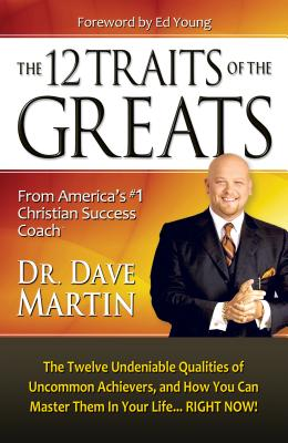 The 12 Traits of the Greats: The Twelve Undeniable Qualities of Uncommon Achievers, and How You Can Master Them in Your Life... Right Now! - Martin, Dave