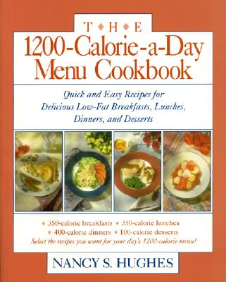 The 1200-Calorie-A-Day Menu Cookbook the 1200-Calorie-A-Day Menu Cookbook: Quick and Easy Recipes for Delicious Low-Fat Breakfasts, Lunquick and Easy Recipes for Delicious Low-Fat Breakfasts, Lunches, Dinners, and Desserts Ches, Dinners, and Desserts - Hughes, Nancy S, and Hughes Nancy