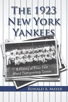 The 1923 New York Yankees: A History of Their First World Championship Season - Mayer, Ronald A