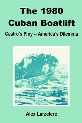 The 1980 Cuban Boatlift: Castro's Ploy - America's Dilemma - Larzelere, Alex