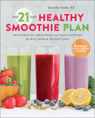 The 21 Day Healthy Smoothie Plan: Invigorating smoothies & daily support for wellness & weight loss - Koslo, Jennifer, RD
