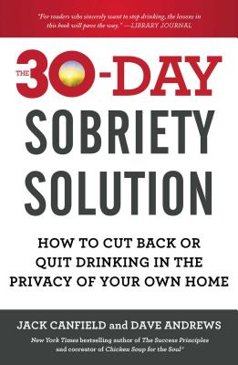 The 30-Day Sobriety Solution: How to Cut Back or Quit Drinking in the Privacy of Your Own Home - Canfield, Jack, and Andrews, Dave