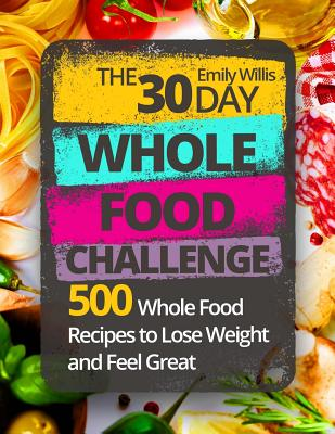 The 30 Day Whole Food Challenge: 500 Whole Food Recipes to Lose Weight and Feel Great - Willis, Emily