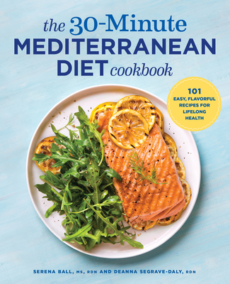 The 30-Minute Mediterranean Diet Cookbook: 101 Easy, Flavorful Recipes for Lifelong Health - Segrave-Daly, Deanna, and Ball, Serena
