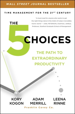 The 5 Choices: The Path to Extraordinary Productivity - Kogon, Kory, and Merrill, Adam, and Rinne, Leena