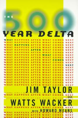 The 500 Year Delta: What Happens After What Comes Next - Taylor, Jim, Dr., and Wacker, Watts, and Means, Howard