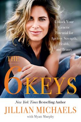 The 6 Keys: Unlock Your Genetic Potential for Ageless Strength, Health, and Beauty - Murphy, Myatt, and Michaels, Jillian
