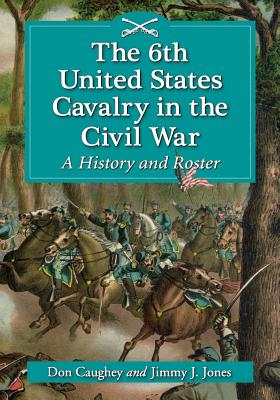 The 6th United States Cavalry in the Civil War: A History and Roster - Caughey, Donald C, and Jones, Jimmy J