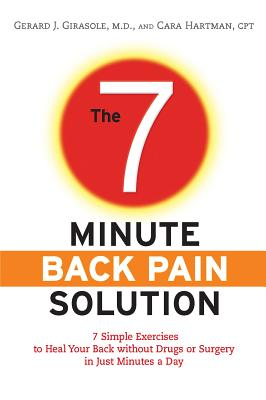 The 7-Minute Back Pain Solution: 7 Simple Exercises to Heal Your Back Without Drugs or Surgery in Just Minutes a Day - Girasole, Gerard, Dr., and Hartman, Cara, and Girasole, Dr Gerard
