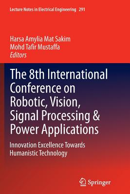 The 8th International Conference on Robotic, Vision, Signal Processing & Power Applications: Innovation Excellence Towards Humanistic Technology - Mat Sakim, Harsa Amylia (Editor), and Mustaffa, Mohd Tafir (Editor)
