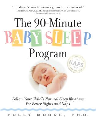 The 90-Minute Baby Sleep Program: Follow Your Child's Natural Sleep Rhythms for Better Nights and Naps - Moore, Polly, PhD