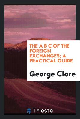 The A B C of the Foreign Exchanges; A Practical Guide - Clare, George