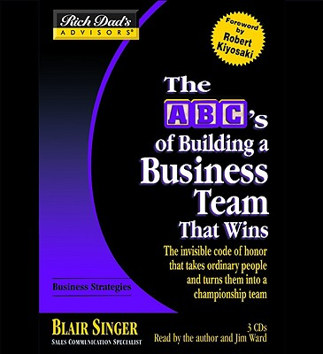 The ABC's of Building a Business Team That Wins: The Invisible Code of Honor That Takes Ordinary People and Turns Them Into a Championship Team - Singer, Blair (Read by), and Ward, Jim (Read by), and Kiyosaki, Robert T (Foreword by)