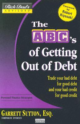 The ABC's of Getting Out of Debt: Turn Bad Debt Into Good Debt and Bad Credit Into Good Credit - Sutton, Garrett, ESQ. (Read by)