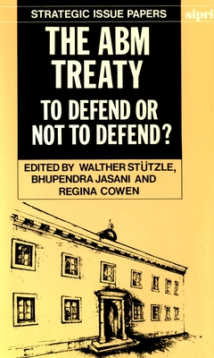 The Abm Treaty: To Defend or Not to Defend? - Stutzle, Walther (Editor), and Jasani, Bhupendra (Editor), and Cowen, Regina (Editor)