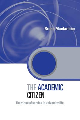 The Academic Citizen: The Virtue of Service in University Life - MacFarlane, Bruce