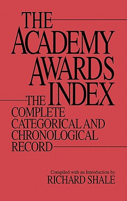 The Academy Awards Index: The Complete Categorical and Chronological Record - Shale, Richard