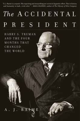 The Accidental President: Harry S. Truman and the Four Months That Changed the World - Baime, A J