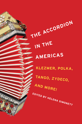 The Accordion in the Americas: Klezmer, Polka, Tango, Zydeco, and More! - Simonett, Helena (Editor)