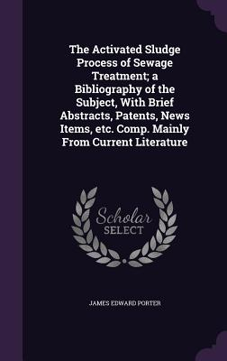 The Activated Sludge Process of Sewage Treatment; A Bibliography of the Subject, with Brief Abstracts, Patents, News Items, Etc. Comp. Mainly from Current Literature - Porter, James Edward