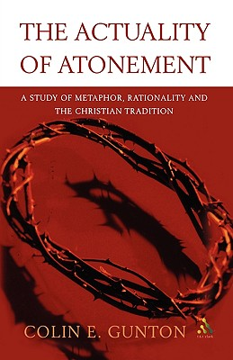The Actuality of Atonement: A Study of Metaphor, Rationality and the Christian Tradition - Gunton, Colin E