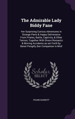 The Admirable Lady Biddy Fane: Her Surprising Curious Adventures in Strange Parts & Happy Deliverance from Pirates, Battle, Captivity, & Other Terrors; Together with Divers Romantic & Moving Accidents as Set Forth by Benet Pengilly (Her Companion in Misf - Barrett, Frank
