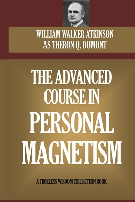 The Advanced Course In Personal Magnetism - Dumont, Theron Q, and Atkinson, William Walker