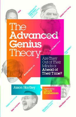 The Advanced Genius Theory: Are They Out of Their Minds or Ahead of Their Time? - Hartley, Jason, and Klosterman, Chuck (Foreword by)