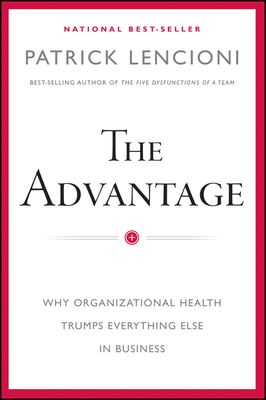 The Advantage: Why Organizational Health Trumps Everything Else in Business - Lencioni, Patrick M