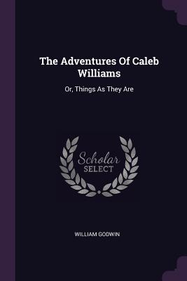 The Adventures of Caleb Williams: Or, Things as They Are - Godwin, William